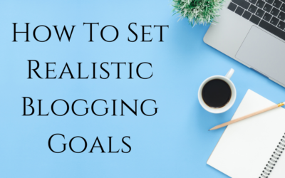 Blogging Goals | How to Set Realistic Blogging Goals and Achieve Them!